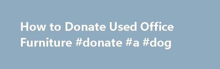 How to Donate Used Office Furniture #donate #a #dog http://donate.remmont.com/how-to-donate-used-office-furniture-donate-a-dog/  #donate office furniture # How to Donate Used Office Furniture Your used office chair may be able to be donated for a tax write-off. Related Articles If you are replacing some office chairs, desks or other office furniture at work or home, you do not have to put the old stuff out by the curb […]