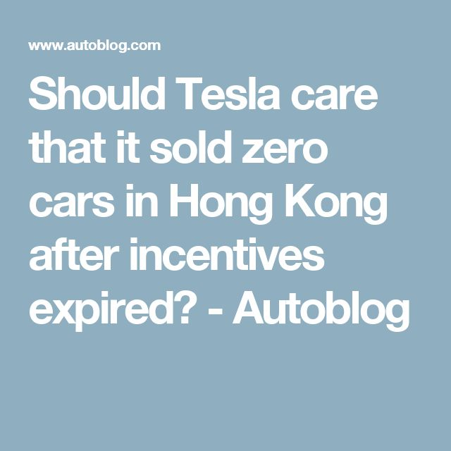 Should Tesla care that it sold zero cars in Hong Kong after incentives expired? - Autoblog
