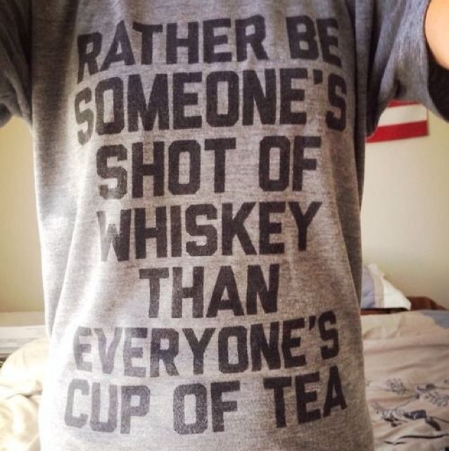 I'd rather be someone's shot of whiskey than everyone's cup of tea.