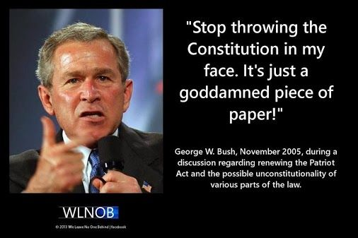 George W Bush November 2005, during a discussion regarding renewing the Patriot Act, and the possible unconstitutionality of various parts of the law said. Stop throwing the Constitution in my face. It is just a goddamned piece of paper. Where was the outrage?  George W Bush, worst president ever.