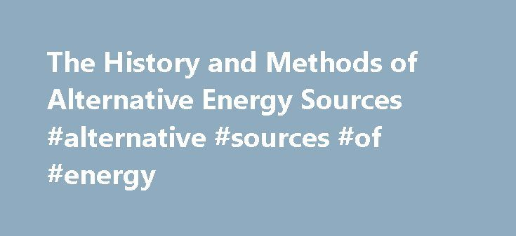The History and Methods of Alternative Energy Sources #alternative #sources #of #energy http://energy.remmont.com/the-history-and-methods-of-alternative-energy-sources-alternative-sources-of-energy-2/  #alternative sources of energy # Alternative Energy By Mary Bellis. Inventors Expert Updated February 03, 2016. Fossil fuels are nonrenewable, they draw on finite resources that will eventually dwindle, becoming […]