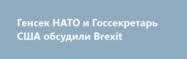 Генсек НАТО и Госсекретарь США обсудили Brexit http://ukrainianwall.com/world/gensek-nato-i-gossekretar-ssha-obsudili-brexit/  КИЕВ. 27 июня. УНН.Генеральный секретарь НАТО Йенс Столтенберг в штаб-квартире НАТО в понедельник провел переговоры с Государственным секретарем США Джоном Керри относительно Варшавского саммита, который пройдет на следующей неделе, а