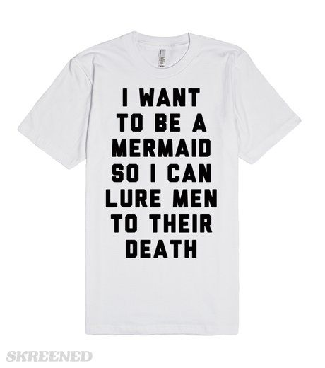 Mermaid Man Killer | I want to be a mermaid so I can lure men to their death! Why wouldn't you want to be a beautiful siren? Here's just another reason. Not only would you have perfect hair, a tail fin, and a beautiful voice—you could also be feminist as shit! #Skreened