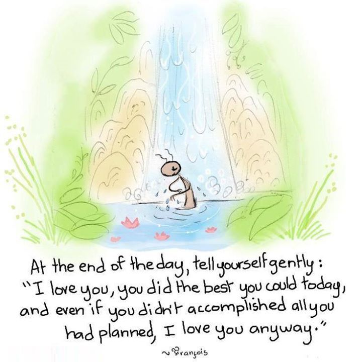"""At the end of the day, tell yourself gently: ""I love you, you did the best you could today, and even if you didn't accomplished all you had planned, I love you anyway."""