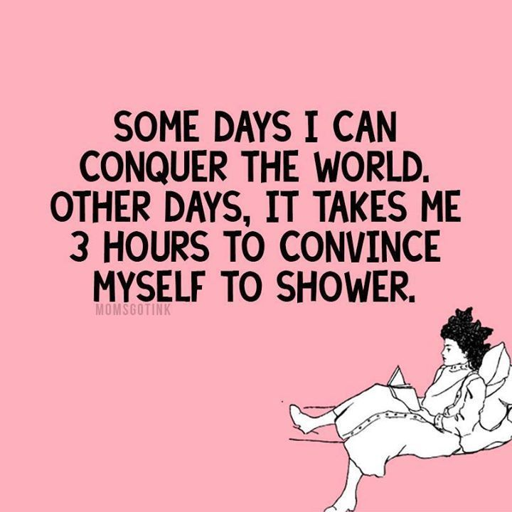 Some days I can conquer the world. Other days, It takes me 3 hours to convince myself to shower. #Hahaha