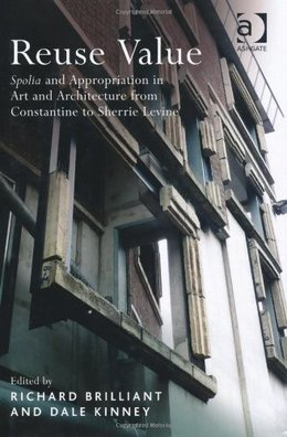 Reuse Value: Spolia and Appropriation in Art and Architecture from Constantine to Sherrie Levine, edited by Richard Brilliant and Dale Kinney