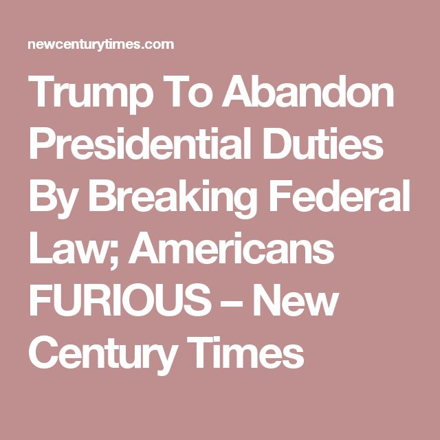 Trump To Abandon Presidential Duties By Breaking Federal Law; Americans FURIOUS – New Century Times