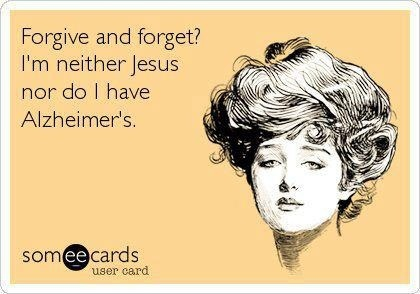 forgive and forget? i'm neither jesus nor do i have alzheimer's