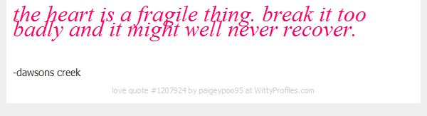 the heart is a fragile thing. break it too badly and it might well never recover. -dawsons creek - Witty Profiles Quote 1207924 http://wittyprofiles.com/q/1207924