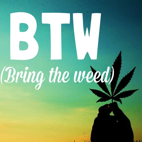 BTW - Bring The Weed                                                       …