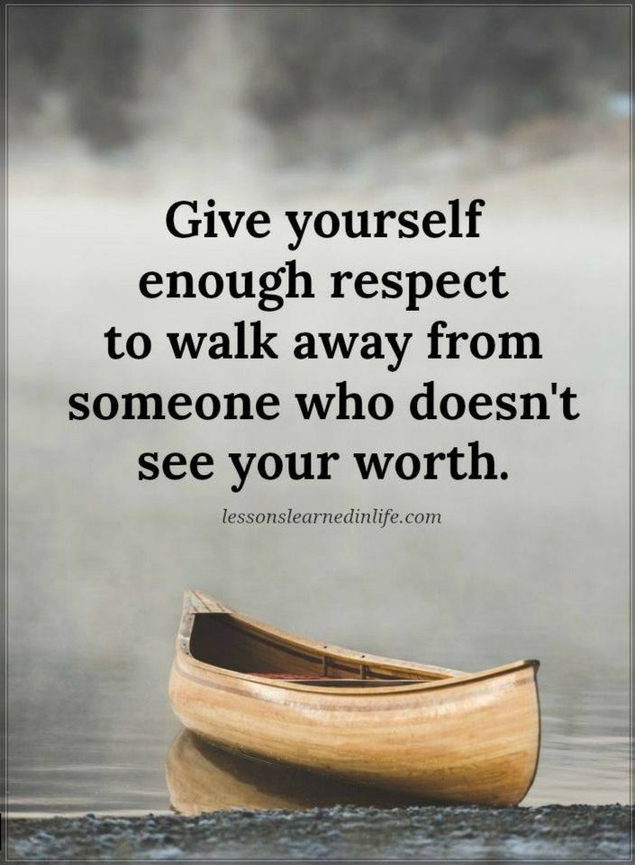 Quotes Give yourself enough respect to walk away from someone who doesn't see your worth.