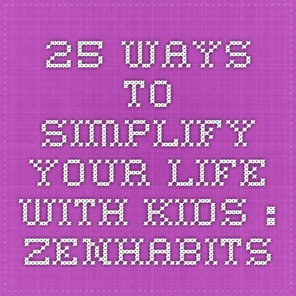 25 Ways to Simplify Your Life with Kids : zenhabits