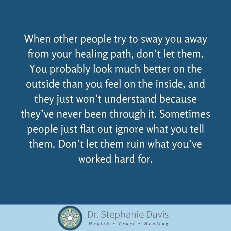 When other people try to sway you away from your healing path, don't let them. You probably look much better on the outside than you feel on the inside, and they just won't understand because they've never been through it. Sometimes people just flat out ignore what you tell them. Don't let them ruin what you've worked hard for. - Dr. Stephanie Davis
