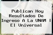 http://tecnoautos.com/wp-content/uploads/imagenes/tendencias/thumbs/publican-hoy-resultados-de-ingreso-a-la-unam-el-universal.jpg Resultados Unam 2015. Publican hoy resultados de ingreso a la UNAM   El Universal, Enlaces, Imágenes, Videos y Tweets - http://tecnoautos.com/actualidad/resultados-unam-2015-publican-hoy-resultados-de-ingreso-a-la-unam-el-universal/