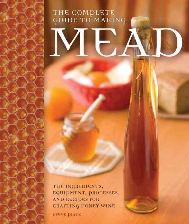 Complete Guide to Making Mead: The Ingredients, Equipment, Processes, and Recipes for Crafting Honey