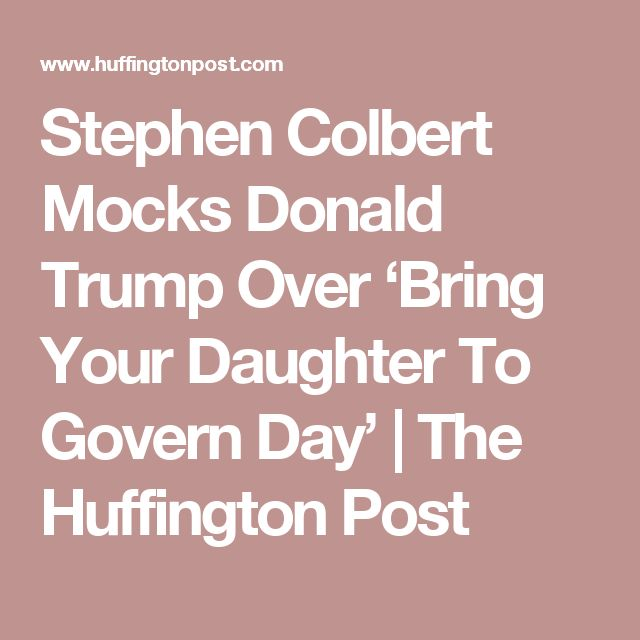 Stephen Colbert Mocks Donald Trump Over 'Bring Your Daughter To Govern Day' | The Huffington Post