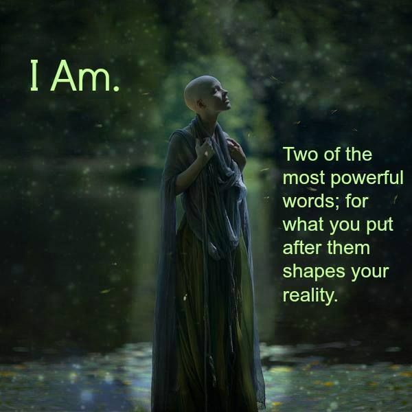 I AM ... Two of the most powerful words, for what you put after them shapes your reality. The Secret: Whatever Your Mind Can Conceive And Believe, It Can Achieve