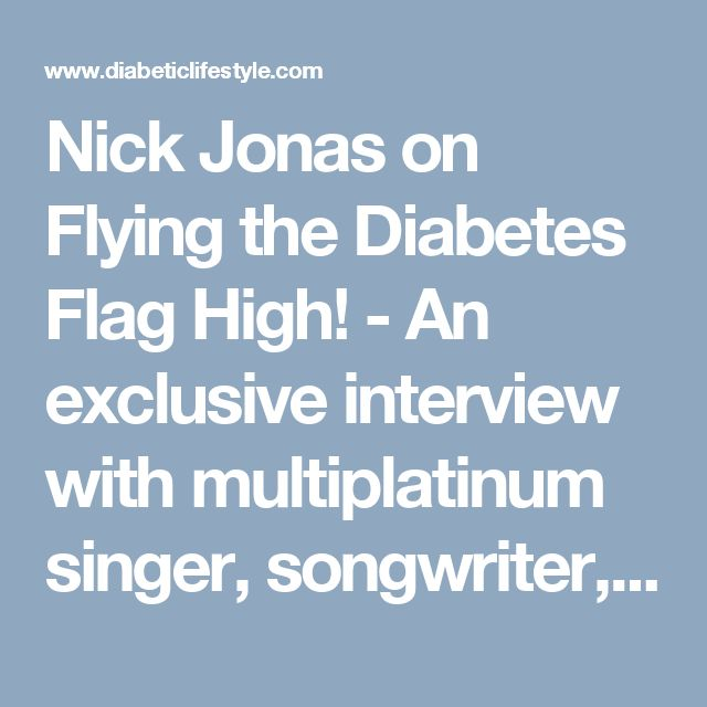 Nick Jonas on Flying the Diabetes Flag High! - An exclusive interview with multiplatinum singer, songwriter, actor, and type 1