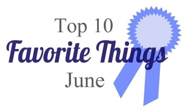 Top 10 Favorite Things - June