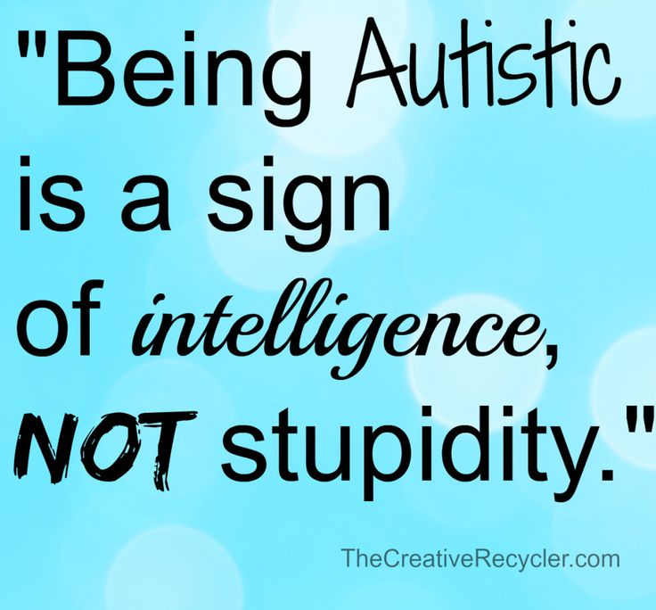 """""""Being Autistic is a sign of intelligence, not stupidity."""""""
