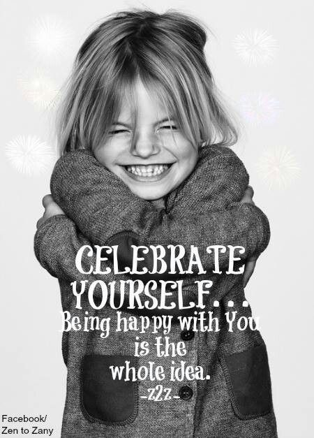 Celebrate  yourself, and tell your kids to do the same, everyday!