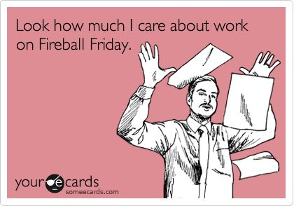 Look how much I care about work on Fireball Friday.