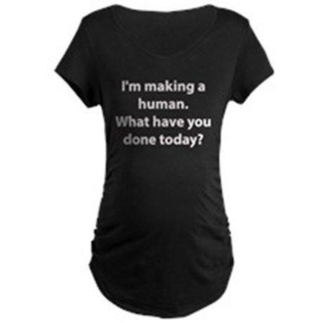 Im making a human. Maternity T-Shirt on CafePress.com