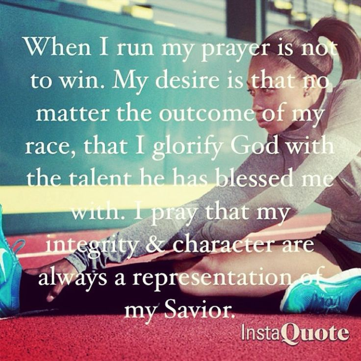 When I run, my prayers is not to win. My desire is that no matter the outcome of my race, that I glorify God with the talent he has blessed me with. I pray that my integrity & character are always a representation of my Savior.