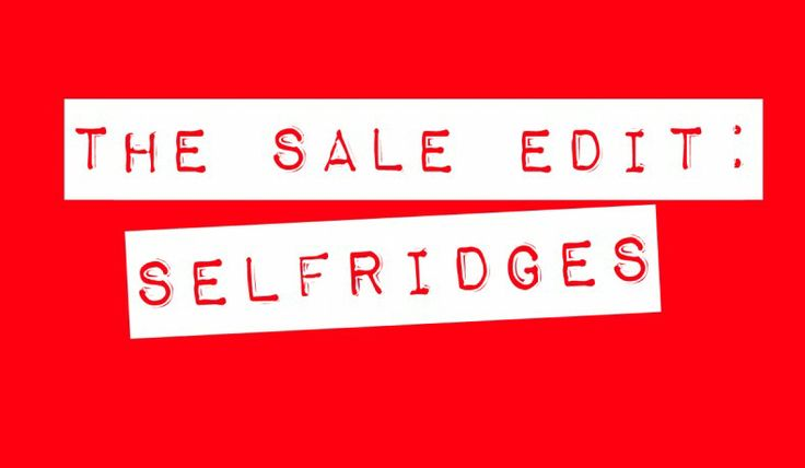 The Sales Edit: Selfridges