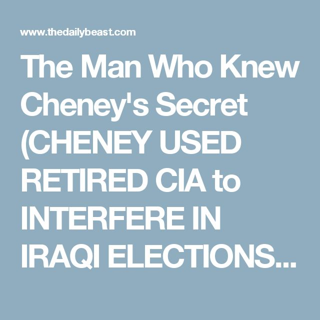 The Man Who Knew Cheney's Secret (CHENEY USED RETIRED CIA to INTERFERE IN IRAQI ELECTIONS & TO ASSASSINATE PEOPLE