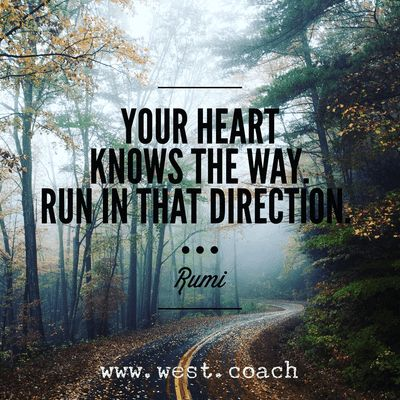 INSPIRATION - EILEEN WEST ​LIFE COACH | Your heart knows the way - run in that direction. - Rumi | Eileen West Life Coach, Life Coach, inspiration, inspirational quotes, motivation, motivational quotes, quotes, daily quotes, self improvement, personal growth, creativity, creativity cheerleader, Rumi, Rumi quotes
