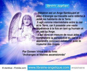 """Métatron est un Ange flamboyant et plein d'énergie qui travaille sans relâche à aider les habitants de la Terre. Il agit comme intermédiaire entre le ciel et la Terre, car il possède une vaste expérience à la fois en tant qu'humain et en tant qu'Ange. Il est donc en mesure de nous aider à comprendre la perspective du ciel et à apprendre comment collaborer avec le royaume des Anges. Par Doreen Virtue tiré du livre: """"Archanges et Maitres ascensionnés"""" http://www.librairie-angelique.co"""