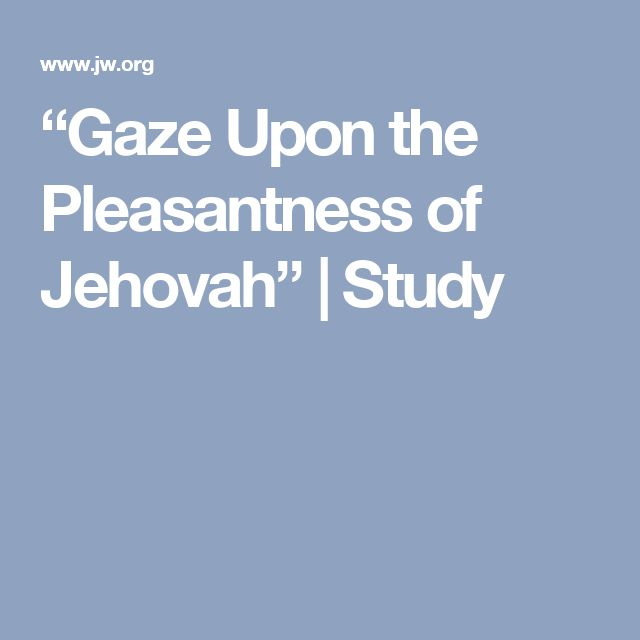 """""""Gaze Upon the Pleasantness of Jehovah"""" 