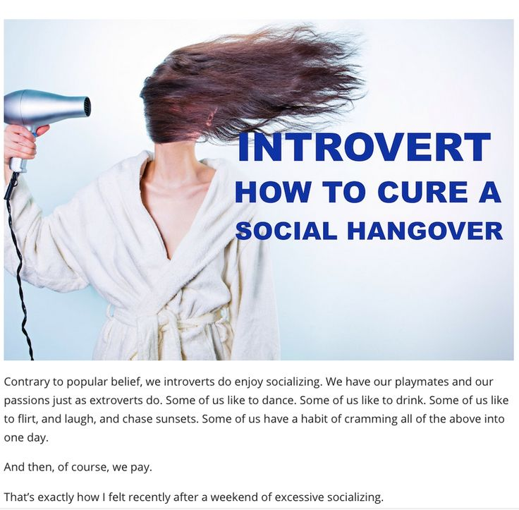"""A social hangover is the feeling of utter depletion an introvert experiences after too much socializing. Symptoms include grouchiness, exhaustion and difficulty concentrating..."" Michaela Chung, Introvert Spring http://introvertspring.com/introvert-how-to-cure-a-social-hangover/?ap_id=Douglas"