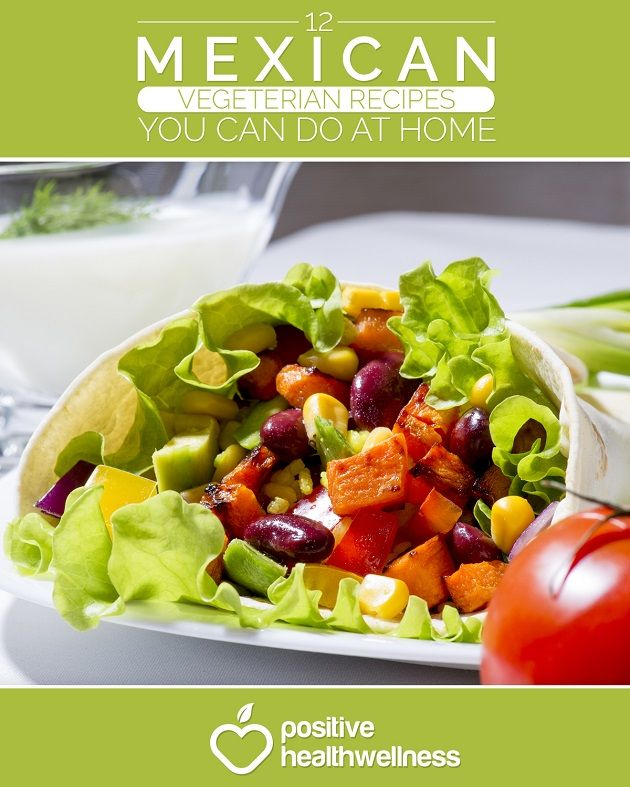 12 Mexican Vegetarian Recipes You Can Do At Home - Positive Health Wellness