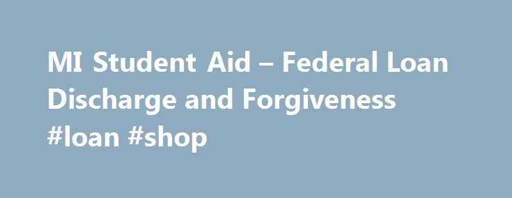 MI Student Aid – Federal Loan Discharge and Forgiveness #loan #shop http://loan.remmont.com/mi-student-aid-federal-loan-discharge-and-forgiveness-loan-shop/  #student loan forgiveness # You are here Federal Loan Discharge and Forgiveness Loan Discharge A loan discharge is a release of a borrower's obligation to repay his or her student loan. A lender may discharge all or just a portion of a borrower's loans. Borrowers should contact their loan holders to determine if their loans…The post MI…