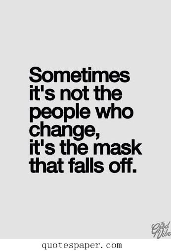 Sometimes it's not the people who change, it's the mask that falls off. Best Life Quotes 30 Quotes About Home 32 Quotes About Money