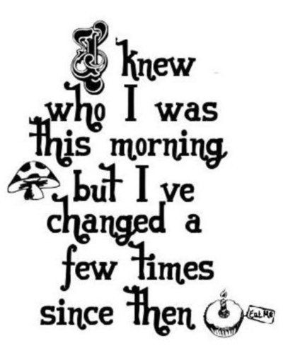 I knew who I was this morning, but I've changed a few times since then.~~ Alice in Wonderland Quotes