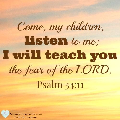 """Come, my children, listen to me; I will teach you the fear of the LORD."" Psalm 34:11 - Listen - IntentionallyPursuing.com"