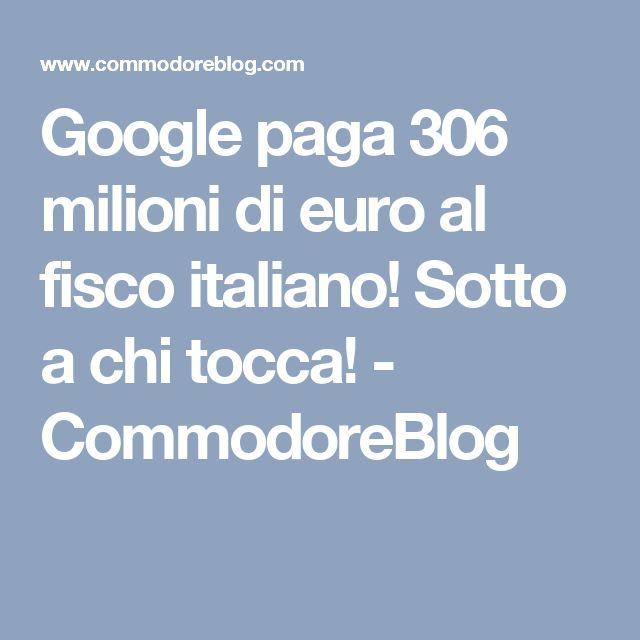 Google paga 306 milioni di euro al fisco italiano! Sotto a chi tocca! - CommodoreBlog