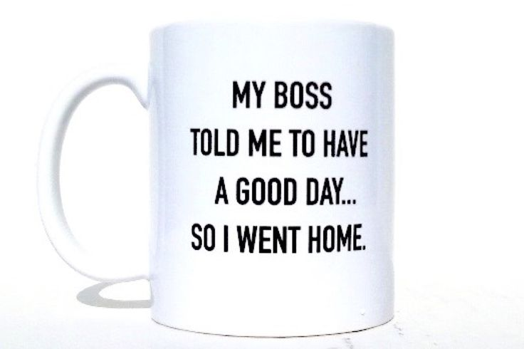 """My boss told me to have a good day coffee mug - 11oz personalized mug. This is a custom coffee mug with the words """"MY BOSS TOLD ME TO HAVE A GOOD DAY... SO I WENT HOME"""" printed and heat cured onto the mug. This mug is a standard 11 oz mug. This mug is microwave and dishwasher safe. This is a quality premium hard coated ceramic mug. The print is on one side of the mug only facing outward for a right handed person."""