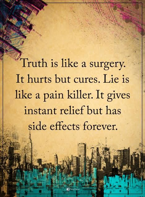 Truth is like a surgery. It hurts but cures. Lie is like a pain killer. It gives instant relief but has side effects forever.  #powerofpositivity #positivewords  #positivethinking #inspirationalquote #motivationalquotes #quotes #life #love #hope #faith #respect #trust #truth #surgery #cure #hurt #pain #painkiller #relief #instant #effects #sideeffects #forever #lie #honesty #loyalty #trust #wordstoliveby