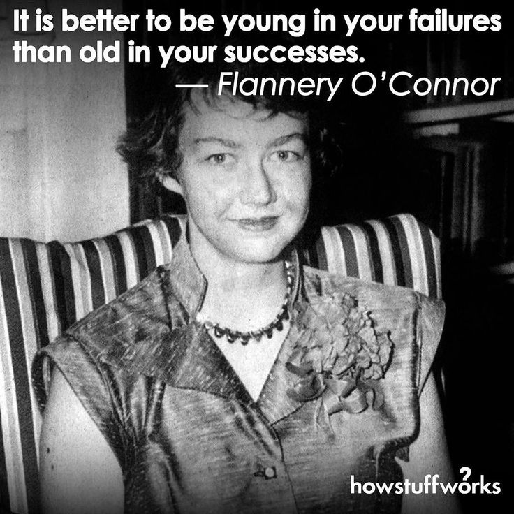 """""""It is better to be young in your failures than old in your successes.""""  Flannery O'Connor (born March251925)"""