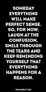 #inspiration #quote / SOMEDAY  EVERYTHING WILL MAKE  PERFECT SENSE. SO, FOR NOW, LAUGH AT THE CONFUSION, SMILE THROUGH THE TEARS AND KEEP REMINDING YOURSELF THAT EVERYTHING  HAPPENS FOR A REASON.