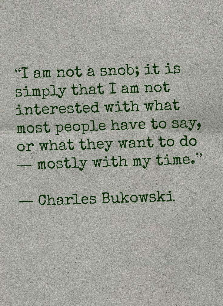 - Charles Bukowski - you nailed it! This is what I feel, but you said it!