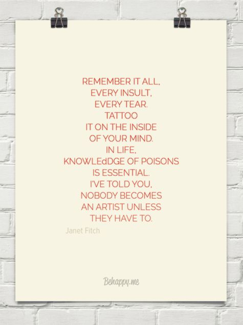 Remember it all, every insult, every tear. tattoo it on the inside of your mind. in life,  knowle... by Janet Fitch #43900