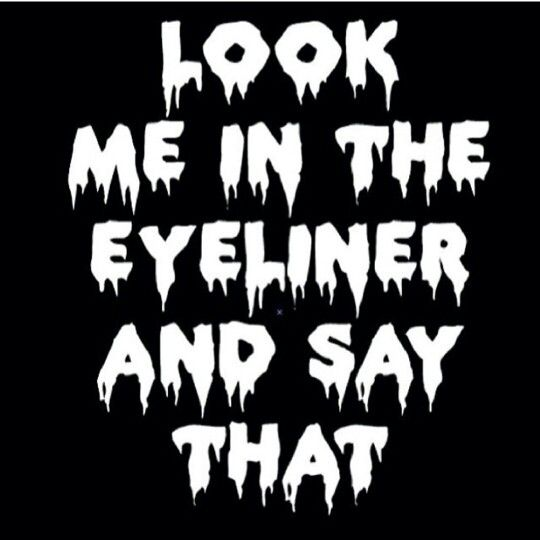 Look me in the eyeliner and say that.Quote                                                                                                                                                                                 Mais