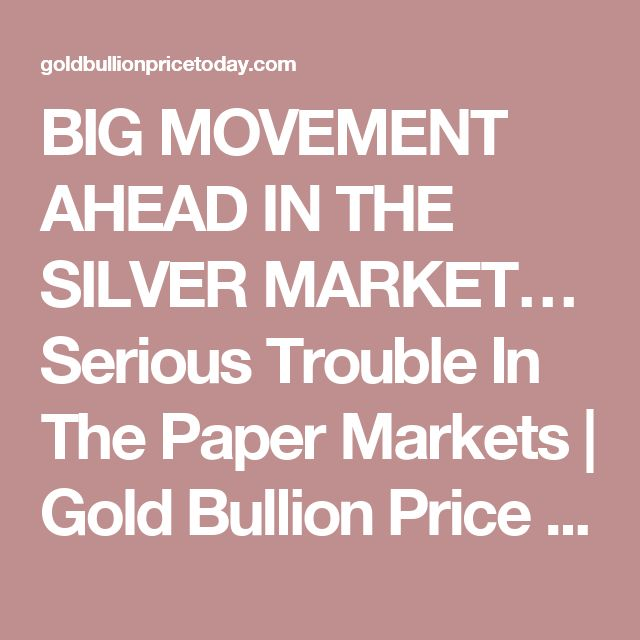 BIG MOVEMENT AHEAD IN THE SILVER MARKET… Serious Trouble In The Paper Markets | Gold Bullion Price Today