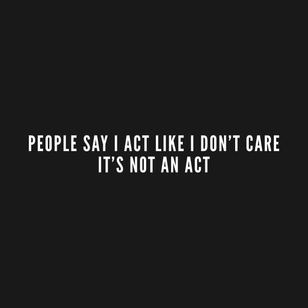 Check Out This Awesome People Say I Act Like I Don 27t Care It 27s Not An Act Sarca Design On Teepubl Sarcasm Quotes Sarcastic Quotes Don T Care Quotes