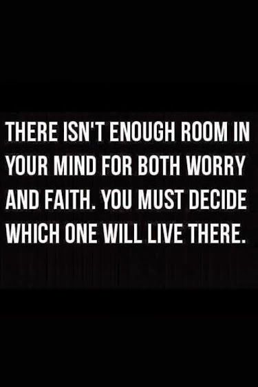 There isnt enough room in your mind for both Worry and Faith. You must decide which one will live there.